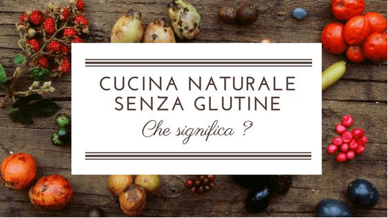 Cosa significa cucina naturale (senza glutine ma non solo)?
